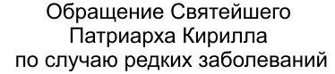 Обращение Святейшего Патриарха Кирилла по случаю редких заболеваний